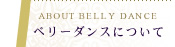 ABOUT BELLY DANCE ベリーダンスについて
